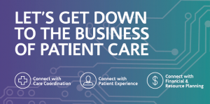 Let's Get Down to the Business of Patient Care - Connect with Care Coordination, Patient Experience, Financial and Resource Planning